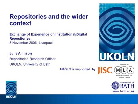 UKOLN is supported by: Repositories and the wider context Exchange of Experience on Institutional/Digital Repositories 3 November 2006, Liverpool Julie.