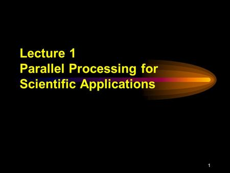 1 Lecture 1 Parallel Processing for Scientific Applications.