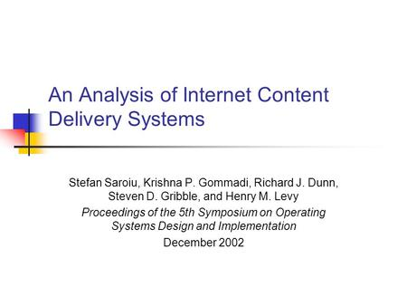 An Analysis of Internet Content Delivery Systems Stefan Saroiu, Krishna P. Gommadi, Richard J. Dunn, Steven D. Gribble, and Henry M. Levy Proceedings of.