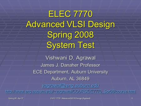Spring 08, Apr 17 ELEC 7770: Advanced VLSI Design (Agrawal) 1 ELEC 7770 Advanced VLSI Design Spring 2008 System Test Vishwani D. Agrawal James J. Danaher.