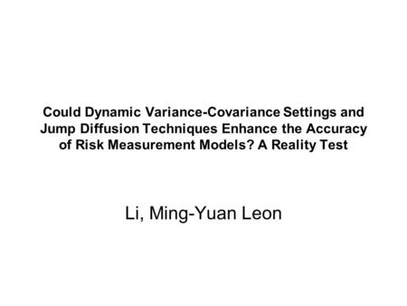 Could Dynamic Variance-Covariance Settings and Jump Diffusion Techniques Enhance the Accuracy of Risk Measurement Models? A Reality Test Li, Ming-Yuan.