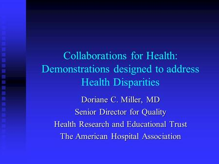 Collaborations for Health: Demonstrations designed to address Health Disparities Doriane C. Miller, MD Senior Director for Quality Health Research and.