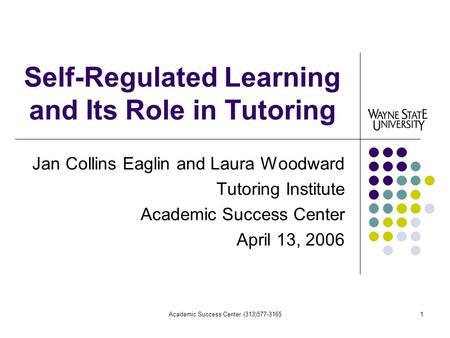 Academic Success Center (313)577-31651 Self-Regulated Learning and Its Role in Tutoring Jan Collins Eaglin and Laura Woodward Tutoring Institute Academic.
