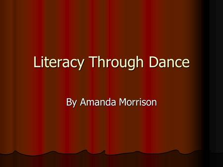 Literacy Through Dance By Amanda Morrison. Learning Literacy in and through Dance Students can engage in interdisciplinary learning by working on literacy.