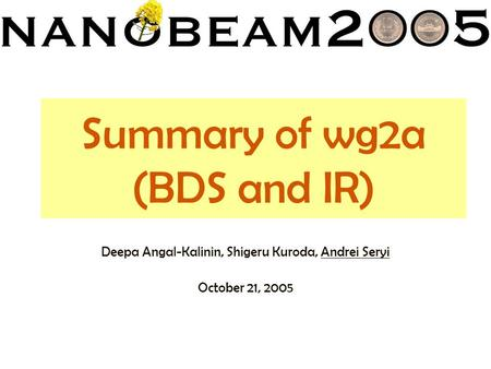 Summary of wg2a (BDS and IR) Deepa Angal-Kalinin, Shigeru Kuroda, Andrei Seryi October 21, 2005.