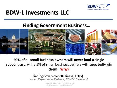 When Experience Matters, BDW-L Delivers! BDW-L Investments LLC 99% of all small business owners will never land a single subcontract, while 1% of small.