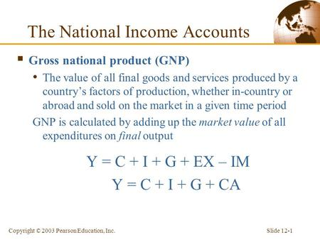 Slide 12-1Copyright © 2003 Pearson Education, Inc. The National Income Accounts  Gross national product (GNP) The value of all final goods and services.