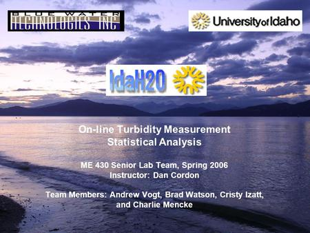 On-line Turbidity Measurement Statistical Analysis ME 430 Senior Lab Team, Spring 2006 Instructor: Dan Cordon Team Members: Andrew Vogt, Brad Watson, Cristy.