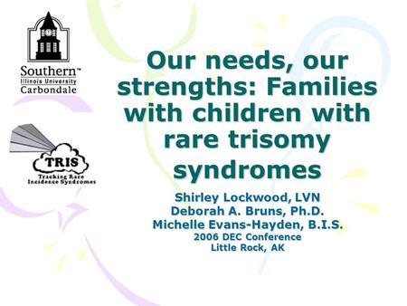 Our needs, our strengths: Families with children with rare trisomy syndromes Shirley Lockwood, LVN Deborah A. Bruns, Ph.D. Michelle Evans-Hayden, B.I.S.