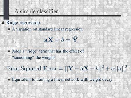 "A simple classifier Ridge regression A variation on standard linear regression Adds a ""ridge"" term that has the effect of ""smoothing"" the weights Equivalent."