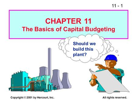 11 - 1 Copyright © 2001 by Harcourt, Inc.All rights reserved. Should we build this plant? CHAPTER 11 The Basics of Capital Budgeting.