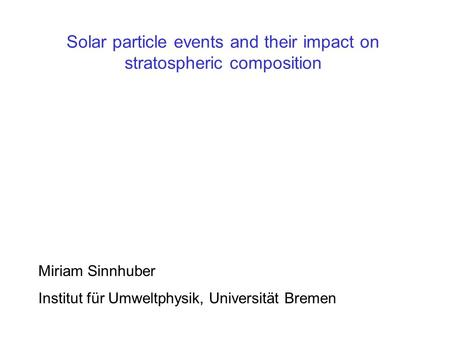 Solar particle events and their impact on stratospheric composition Miriam Sinnhuber Institut für Umweltphysik, Universität Bremen.