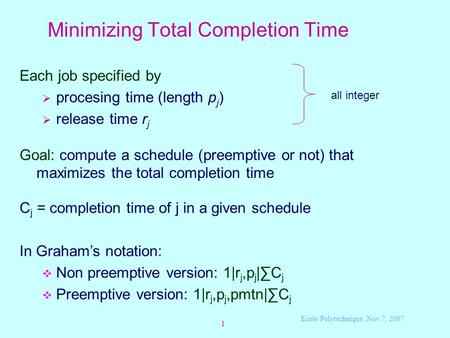 Ecole Polytechnique, Nov 7, 2007 1 Minimizing Total Completion Time Each job specified by  procesing time (length p j )  release time r j Goal: compute.