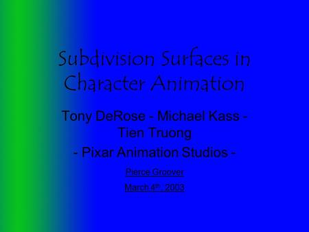 Subdivision Surfaces in Character Animation Tony DeRose - Michael Kass - Tien Truong - Pixar Animation Studios - Pierce Groover March 4 th, 2003.