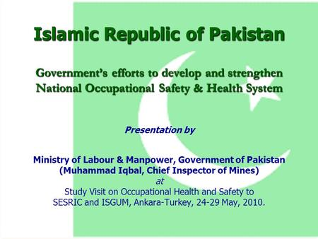 Islamic Republic of Pakistan Government's efforts to develop and strengthen National Occupational Safety & Health System Presentation by Ministry of Labour.