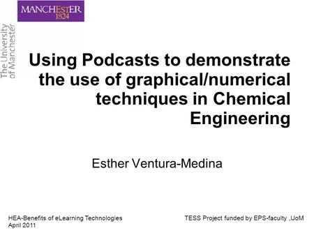 Using Podcasts to demonstrate the use of graphical/numerical techniques in Chemical Engineering Esther Ventura-Medina HEA-Benefits of eLearning Technologies.