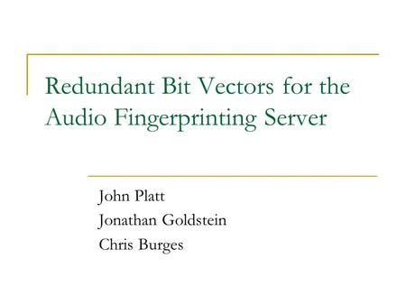 Redundant Bit Vectors for the Audio Fingerprinting Server John Platt Jonathan Goldstein Chris Burges.