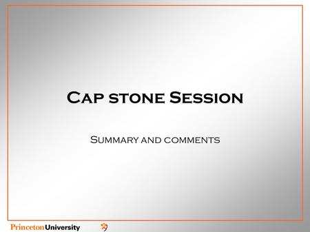 Cap stone Session Summary and comments. Challenges and problems Detailed modeling of the Physics Needed to develop optimized concept High temporal and.