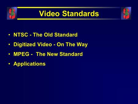 Video Standards NTSC - The Old Standard Digitized Video - On The Way MPEG - The New Standard Applications.