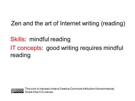 Zen and the art of Internet writing (reading) Skills: mindful reading IT concepts: good writing requires mindful reading This work is licensed under a.
