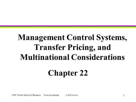 2009 Foster School of Business Cost Accounting L.DuCharme 1 Management Control Systems, Transfer Pricing, and Multinational Considerations Chapter 22.