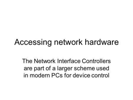 Accessing network hardware The Network Interface Controllers are part of a larger scheme used in modern PCs for device control.