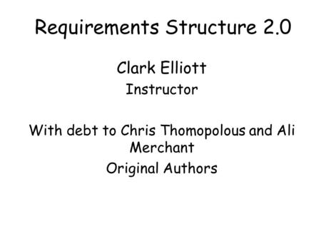 Requirements Structure 2.0 Clark Elliott Instructor With debt to Chris Thomopolous and Ali Merchant Original Authors.