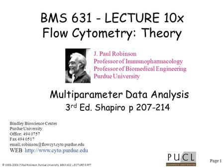 Page 1 © 1988-2006 J.Paul Robinson, Purdue University BMS 602 LECTURE 9.PPT BMS 631 - LECTURE 10x Flow Cytometry: Theory Bindley Bioscience Center Purdue.