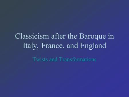 Classicism after the Baroque in Italy, France, and England Twists and Transformations.