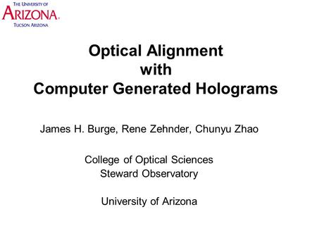 Optical Alignment with Computer Generated Holograms James H. Burge, Rene Zehnder, Chunyu Zhao College of Optical Sciences Steward Observatory University.