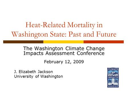 Heat-Related Mortality in Washington State: Past and Future The Washington Climate Change Impacts Assessment Conference February 12, 2009 J. Elizabeth.