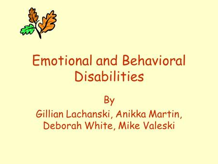 Emotional and Behavioral Disabilities By Gillian Lachanski, Anikka Martin, Deborah White, Mike Valeski.