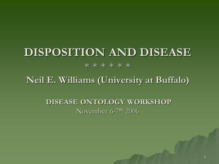 1 DISPOSITION AND DISEASE * * * * * * Neil E. Williams (University at Buffalo) DISEASE ONTOLOGY WORKSHOP November 6-7 th 2006.