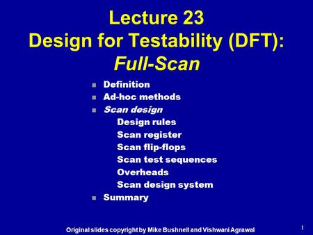 1 Lecture 23 Design for Testability (DFT): Full-Scan n Definition n Ad-hoc methods n Scan design Design rules Scan register Scan flip-flops Scan test sequences.