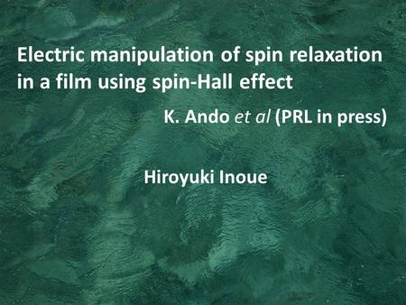 Hiroyuki Inoue Electric manipulation of spin relaxation in a film using spin-Hall effect K. Ando et al (PRL in press)