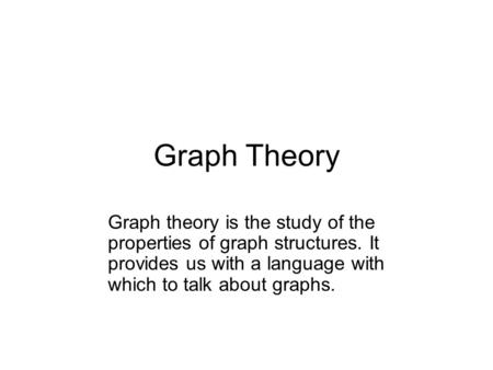 Graph Theory Graph theory is the study of the properties of graph structures. It provides us with a language with which to talk about graphs.