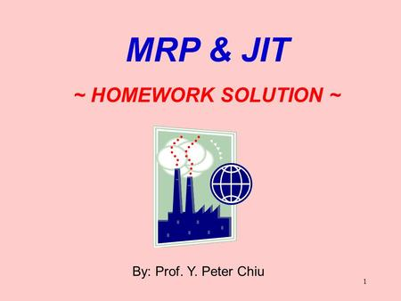 1 By: Prof. Y. Peter Chiu MRP & JIT ~ HOMEWORK SOLUTION ~