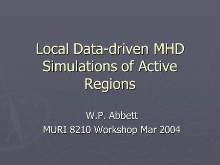 Local Data-driven MHD Simulations of Active Regions W.P. Abbett MURI 8210 Workshop Mar 2004.
