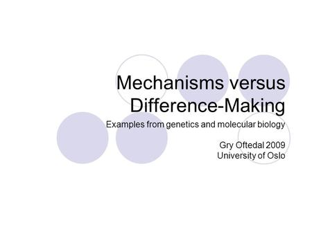 Mechanisms versus Difference-Making Examples from genetics and molecular biology Gry Oftedal 2009 University of Oslo.