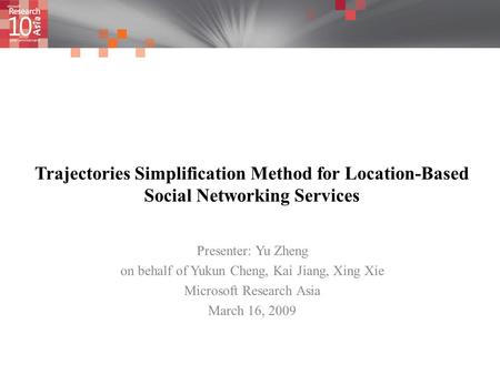 Trajectories Simplification Method for Location-Based Social Networking Services Presenter: Yu Zheng on behalf of Yukun Cheng, Kai Jiang, Xing Xie Microsoft.