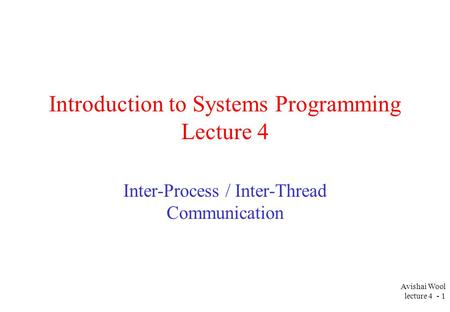 Avishai Wool lecture 4 - 1 Introduction to Systems Programming Lecture 4 Inter-Process / Inter-Thread Communication.