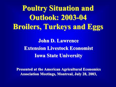 Poultry Situation and Outlook: 2003-04 Broilers, Turkeys and Eggs John D. Lawrence Extension Livestock Economist Iowa State University Presented at the.