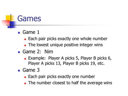 Games Game 1 Each pair picks exactly one whole number The lowest unique positive integer wins Game 2: Nim Example: Player A picks 5, Player B picks 6,