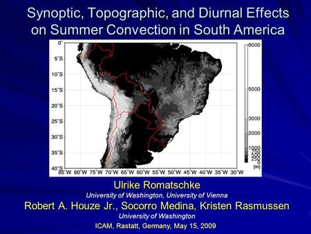 Synoptic, Topographic, and Diurnal Effects on Summer Convection in South America Ulrike Romatschke University of Washington, University of Vienna Robert.