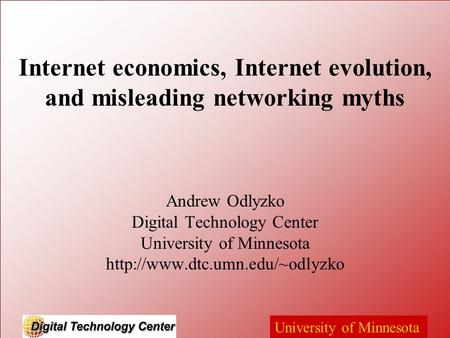 University of Minnesota Internet economics, Internet evolution, and misleading networking myths Andrew Odlyzko Digital Technology Center University of.