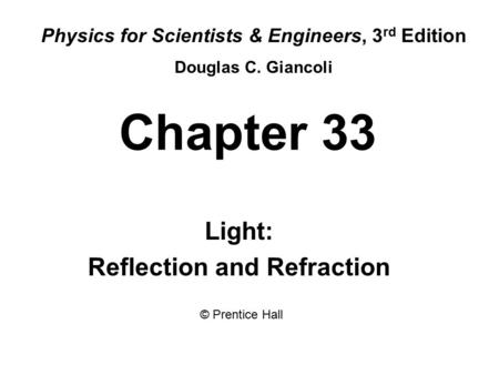 Chapter 33 Light: Reflection and Refraction Physics for Scientists & Engineers, 3 rd Edition Douglas C. Giancoli © Prentice Hall.