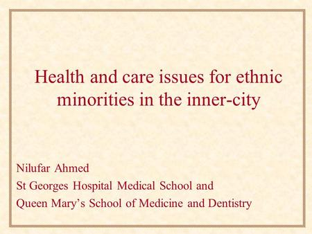 Health and care issues for ethnic minorities in the inner-city Nilufar Ahmed St Georges Hospital Medical School and Queen Mary's School of Medicine and.