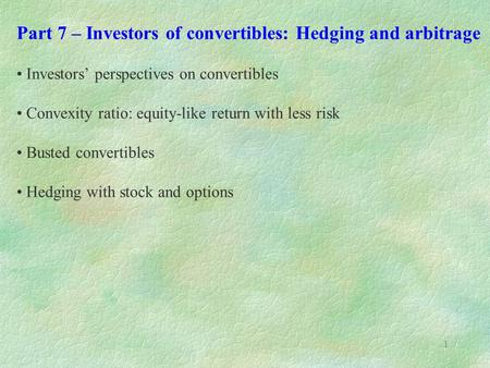 1 Part 7 – Investors of convertibles: Hedging and arbitrage Investors' perspectives on convertibles Convexity ratio: equity-like return with less risk.