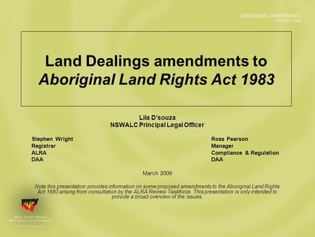 Land Dealings amendments to Aboriginal Land Rights Act 1983 Lila D'souza NSWALC Principal Legal Officer Stephen Wright Ross Pearson Registrar Manager ALRA.