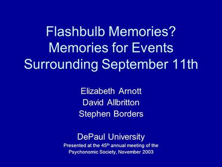 Flashbulb Memories? Memories for Events Surrounding September 11th Elizabeth Arnott David Allbritton Stephen Borders DePaul University Presented at the.